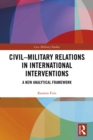 Civil-Military Relations in International Interventions : A New Analytical Framework - eBook