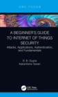 A Beginner's Guide to Internet of Things Security : Attacks, Applications, Authentication, and Fundamentals - eBook