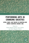 Performing Arts in Changing Societies : Opera, Dance, and Theatre in European and Nordic Countries around 1800 - eBook