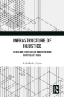 Infrastructure of Injustice : State and Politics in Manipur and Northeast India - eBook