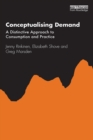 Conceptualising Demand : A Distinctive Approach to Consumption and Practice - eBook