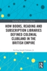 How Books, Reading and Subscription Libraries Defined Colonial Clubland in the British Empire - eBook