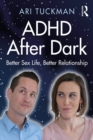 ADHD After Dark : Better Sex Life, Better Relationship - eBook