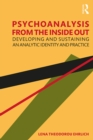 Psychoanalysis from the Inside Out : Developing and Sustaining an Analytic Identity and Practice - eBook