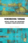 Remembering Turkana : Material Histories and Contemporary Livelihoods in North-Western Kenya - eBook