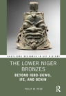 The Lower Niger Bronzes : Beyond Igbo-Ukwu, Ife, and Benin - eBook