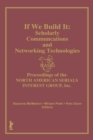If We Build It : Scholarly Communications and Networking Technologies: Proceedings of the North American Serials Inte - eBook