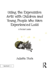 Using the Expressive Arts with Children and Young People Who Have Experienced Loss : A Pocket Guide - eBook