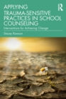 Applying Trauma-Sensitive Practices in School Counseling : Interventions for Achieving Change - eBook