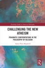 Challenging the New Atheism : Pragmatic Confrontations in the Philosophy of Religion - eBook