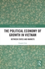 The Political Economy of Growth in Vietnam : Between States and Markets - eBook