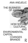 The Business of Aspiration : How Social, Cultural, and Environmental Capital Changes Brands - eBook
