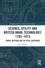 Science, Utility and British Naval Technology, 1793-1815 : Samuel Bentham and the Royal Dockyards - eBook