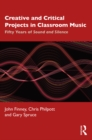 Creative and Critical Projects in Classroom Music : Fifty Years of Sound and Silence - eBook