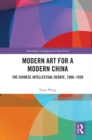 Modern Art for a Modern China : The Chinese Intellectual Debate, 1900-1930 - eBook