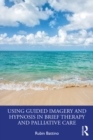 Using Guided Imagery and Hypnosis in Brief Therapy and Palliative Care - eBook