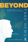 Beyond Fake News : Finding the Truth in a World of Misinformation - eBook
