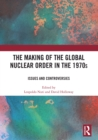 The Making of the Global Nuclear Order in the 1970s : Issues and Controversies - eBook
