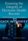 Ensuring the Integrity of Electronic Health Records : The Best Practices for E-Records Compliance - eBook