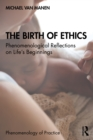 The Birth of Ethics : Phenomenological Reflections on Life's Beginnings - eBook