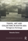 Travel, Art and Collecting in South Asia : Vertiginous Exchange - eBook