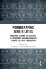 Pornographic Sensibilities : Imagining Sex and the Visceral in Premodern and Early Modern Spanish Cultural Production - eBook
