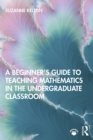 A Beginner's Guide to Teaching Mathematics in the Undergraduate Classroom - eBook