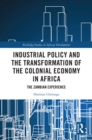 Industrial Policy and the Transformation of the Colonial Economy in Africa : The Zambian Experience - eBook