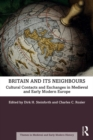 Britain and its Neighbours : Cultural Contacts and Exchanges in Medieval and Early Modern Europe - eBook