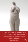 Clay Work and Body Image in Art Therapy : Using Metaphor and Symbolism to Heal - eBook