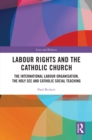 Labour Rights and the Catholic Church : The International Labour Organisation, the Holy See and Catholic Social Teaching - eBook