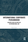 International Corporate Personhood : Business and the Bodyless in International Law - eBook