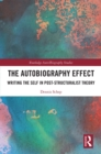 The Autobiography Effect : Writing the Self in Post-Structuralist Theory - eBook