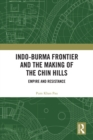 Indo-Burma Frontier and the Making of the Chin Hills : Empire and Resistance - eBook