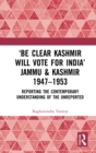 'Be Clear Kashmir will Vote for India' Jammu & Kashmir 1947-1953 : Reporting the Contemporary Understanding of the Unreported - eBook