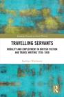Travelling Servants : Mobility and Employment in British Travel Writing 1750- 1850 - eBook