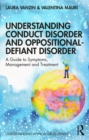 Understanding Conduct Disorder and Oppositional-Defiant Disorder : A guide to symptoms, management and treatment - eBook