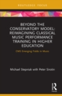 Beyond the Conservatory Model : Reimagining Classical Music Performance Training in Higher Education - eBook