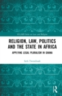Religion, Law, Politics and the State in Africa : Applying Legal Pluralism in Ghana - eBook