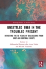 Unsettled 1968 in the Troubled Present : Revisiting the 50 Years of Discussions from East and Central Europe - eBook