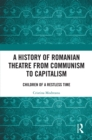 A History of Romanian Theatre from Communism to Capitalism : Children of a Restless Time - eBook