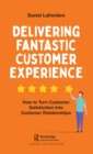 Delivering Fantastic Customer Experience : How to Turn Customer Satisfaction Into Customer Relationships - eBook