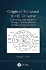 Origin of Temporal (t > 0) Universe : Connecting with Relativity, Entropy, Communication and Quantum Mechanics - eBook