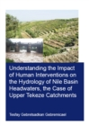Understanding the Impact of Human Interventions on the Hydrology of Nile Basin Headwaters, the Case of Upper Tekeze Catchments - eBook