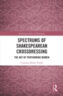 Spectrums of Shakespearean Crossdressing : The Art of Performing Women - eBook