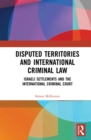 Disputed Territories and International Criminal Law : Israeli Settlements and the International Criminal Court - eBook