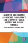 Narrative and Dramatic Approaches to Children's Life Story with Foster, Adoptive and Kinship Families : Using the Theatre of Attachment Model - eBook