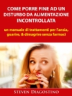 Come Porre Fine ad un Disturbo da Alimentazione Incontrollata - eBook