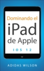 Dominando el iPad de Apple: iOS 12 - eBook