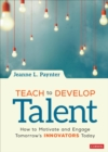 Teach to Develop Talent : How to Motivate and Engage Tomorrow's Innovators Today - Book
